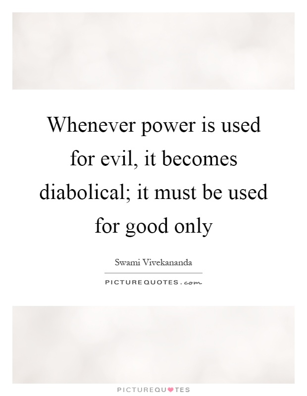 Whenever power is used for evil, it becomes diabolical; it must be used for good only Picture Quote #1