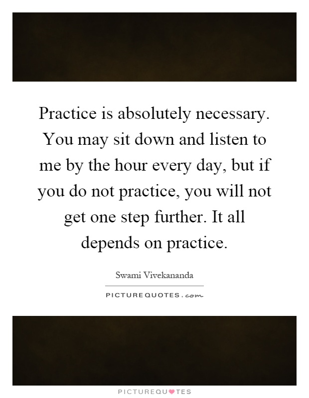 Practice is absolutely necessary. You may sit down and listen to me by the hour every day, but if you do not practice, you will not get one step further. It all depends on practice Picture Quote #1