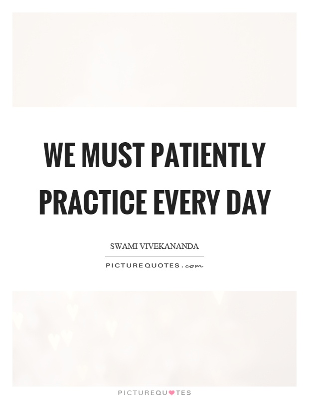 We must patiently practice every day Picture Quote #1