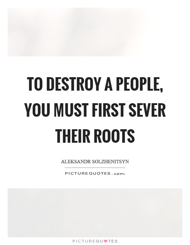 To destroy a people, you must first sever their roots Picture Quote #1