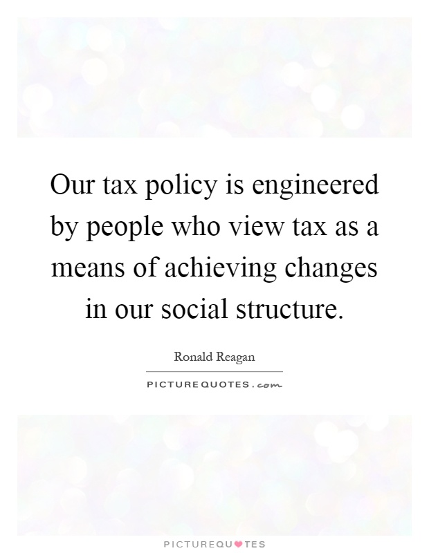 Our tax policy is engineered by people who view tax as a means of achieving changes in our social structure Picture Quote #1