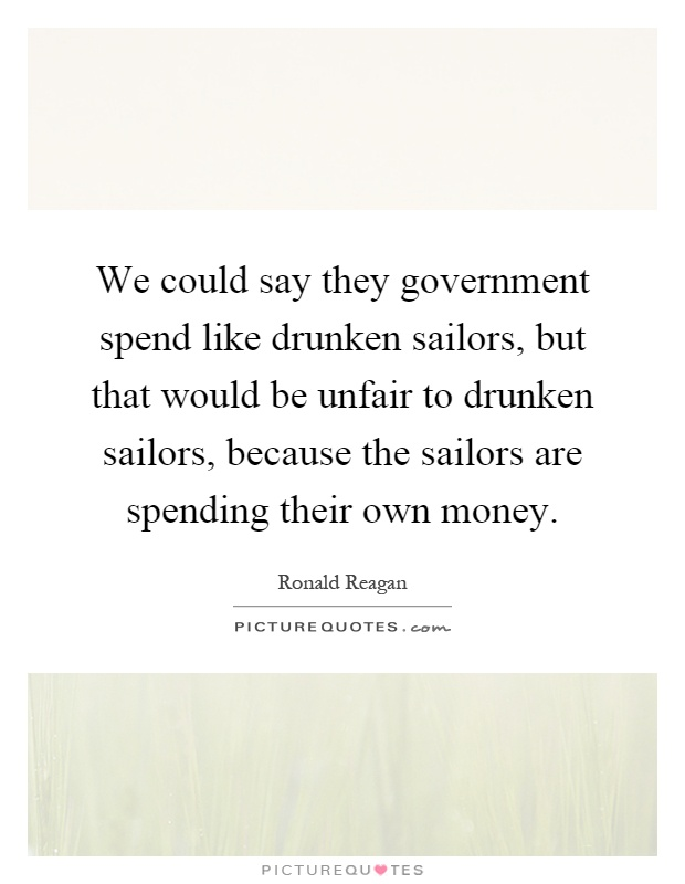 We could say they government spend like drunken sailors, but that would be unfair to drunken sailors, because the sailors are spending their own money Picture Quote #1