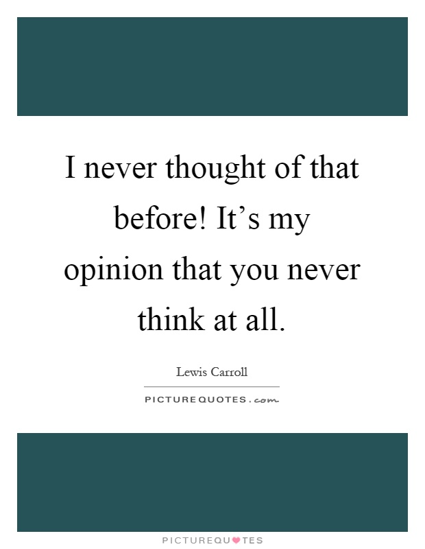 I never thought of that before! It's my opinion that you never think at all Picture Quote #1