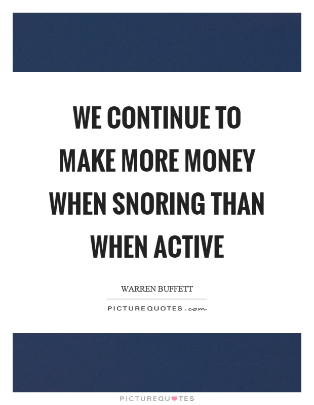 We continue to make more money when snoring than when active Picture Quote #1