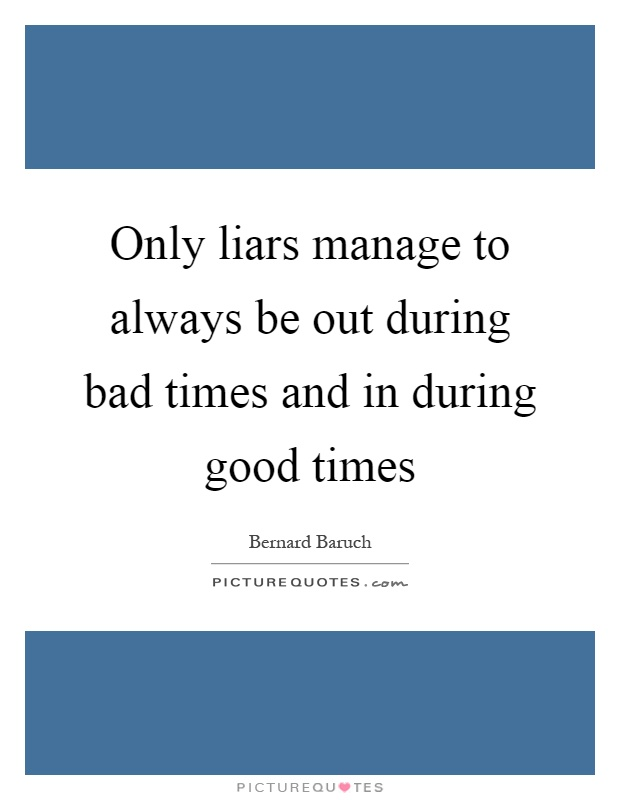 Only liars manage to always be out during bad times and in during good times Picture Quote #1