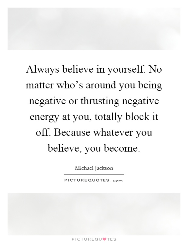 Always believe in yourself. No matter who's around you being negative or thrusting negative energy at you, totally block it off. Because whatever you believe, you become Picture Quote #1