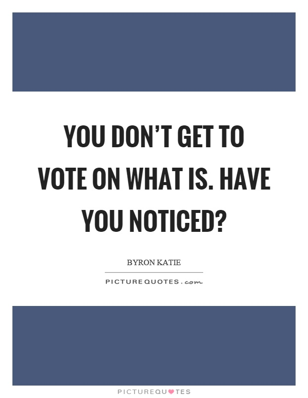You don't get to vote on what is. Have you noticed? Picture Quote #1