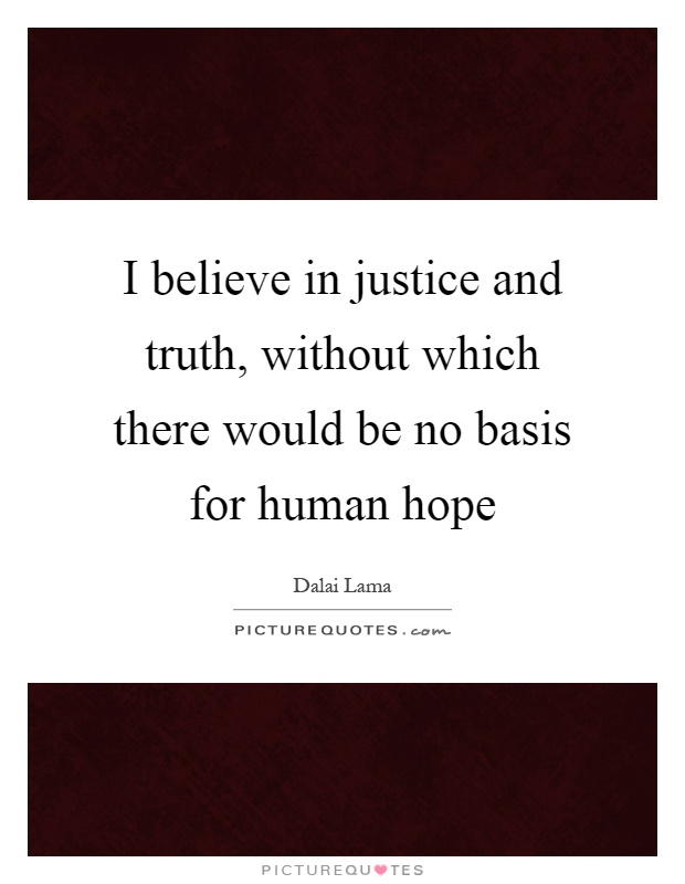 I believe in justice and truth, without which there would be no basis for human hope Picture Quote #1