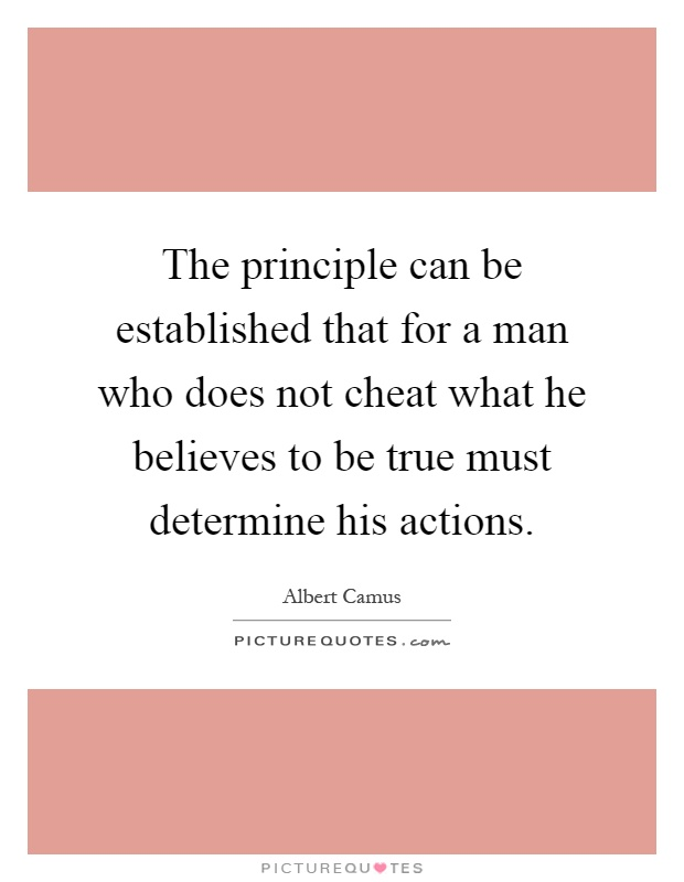 The principle can be established that for a man who does not cheat what he believes to be true must determine his actions Picture Quote #1