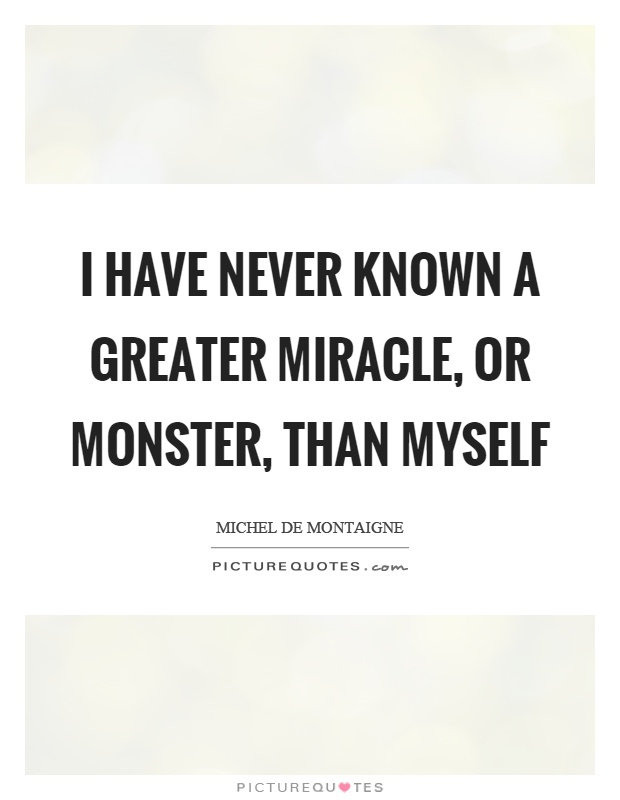 I have never known a greater miracle, or monster, than myself Picture Quote #1