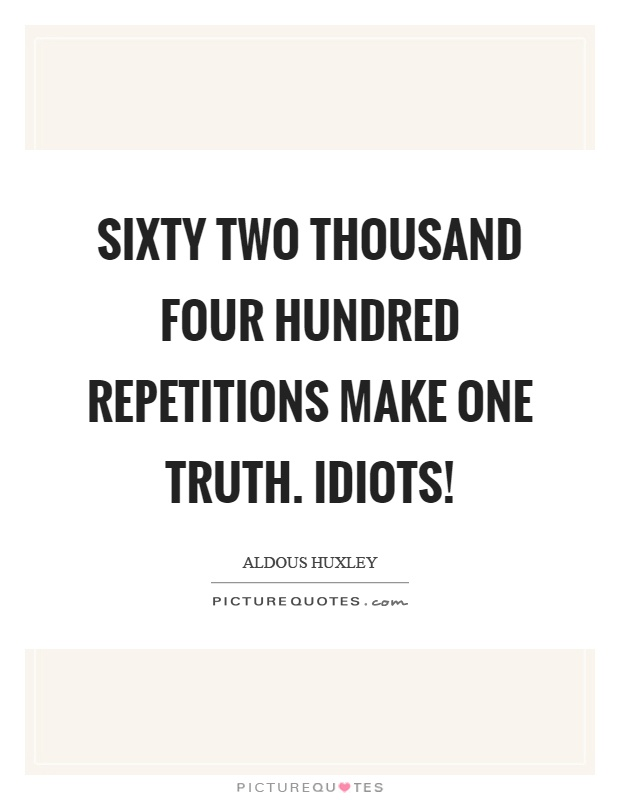 Sixty two thousand four hundred repetitions make one truth. Idiots! Picture Quote #1