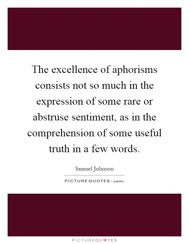 The excellence of aphorisms consists not so much in the expression of some rare or abstruse sentiment, as in the comprehension of some useful truth in a few words Picture Quote #1