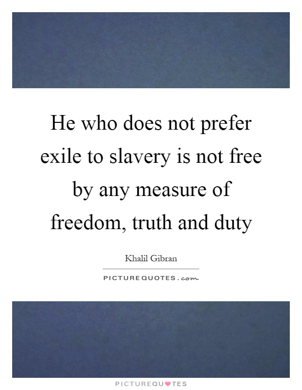 He who does not prefer exile to slavery is not free by any measure of freedom, truth and duty Picture Quote #1