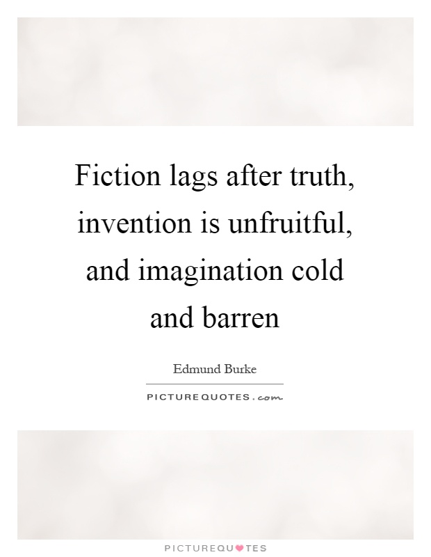 Fiction lags after truth, invention is unfruitful, and imagination cold and barren Picture Quote #1