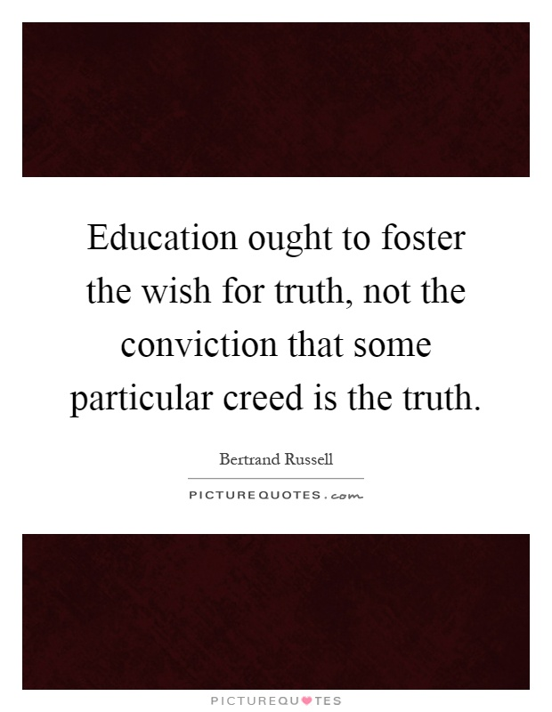 Education ought to foster the wish for truth, not the conviction that some particular creed is the truth Picture Quote #1