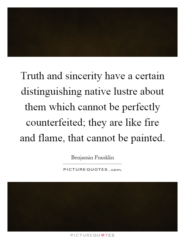 Truth and sincerity have a certain distinguishing native lustre about them which cannot be perfectly counterfeited; they are like fire and flame, that cannot be painted Picture Quote #1