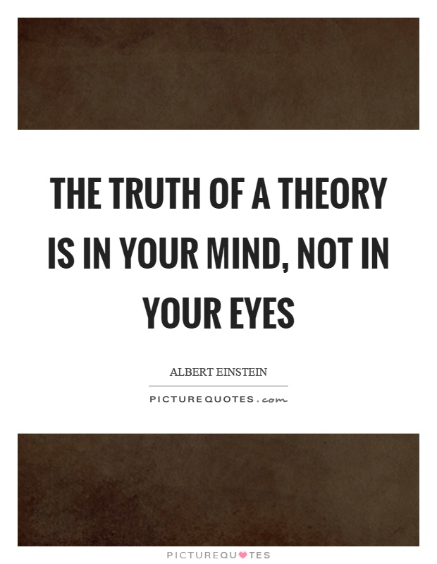 The truth of a theory is in your mind, not in your eyes Picture Quote #1