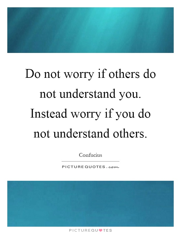 Do not worry if others do not understand you. Instead worry if you do not understand others Picture Quote #1
