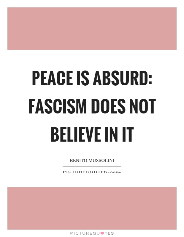 Peace is absurd: Fascism does not believe in it Picture Quote #1