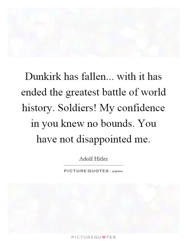 Dunkirk has fallen... with it has ended the greatest battle of world history. Soldiers! My confidence in you knew no bounds. You have not disappointed me Picture Quote #1