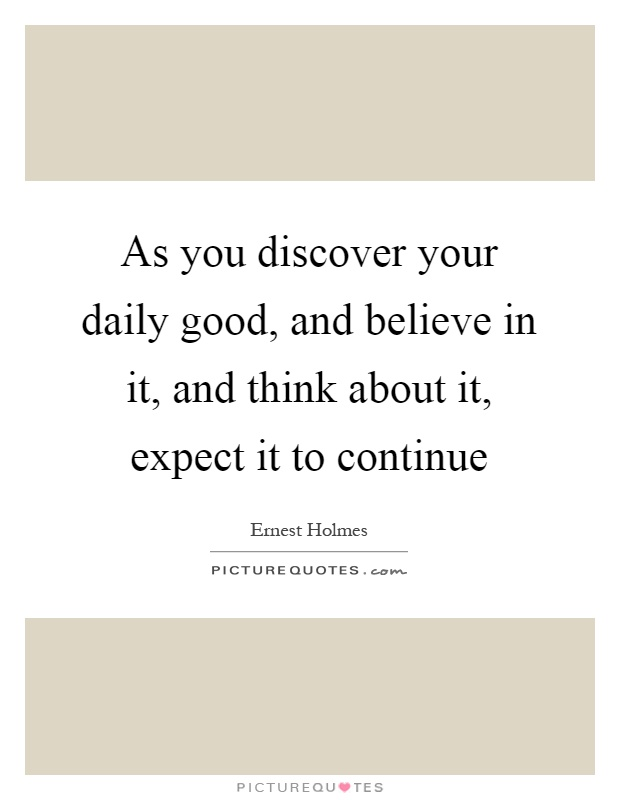 As you discover your daily good, and believe in it, and think about it, expect it to continue Picture Quote #1