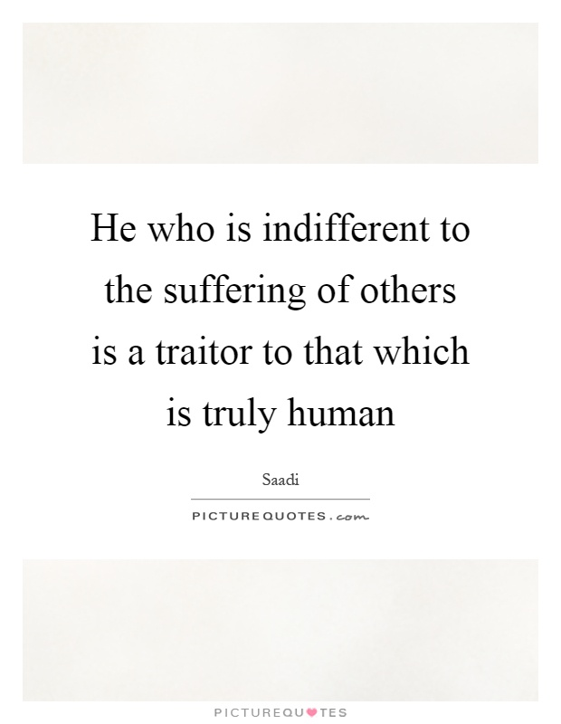 He who is indifferent to the suffering of others is a traitor to that which is truly human Picture Quote #1