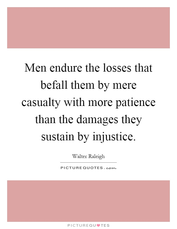 Men endure the losses that befall them by mere casualty with more patience than the damages they sustain by injustice Picture Quote #1