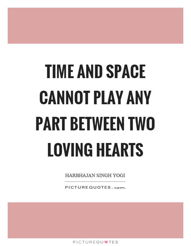 Time and space cannot play any part between two loving hearts Picture Quote #1