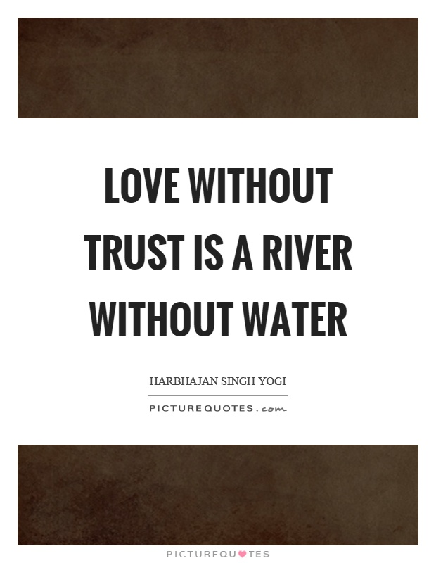Quotes On Love And Trust Extraordinary Love Without Trust Is A River Without Water  Picture Quotes