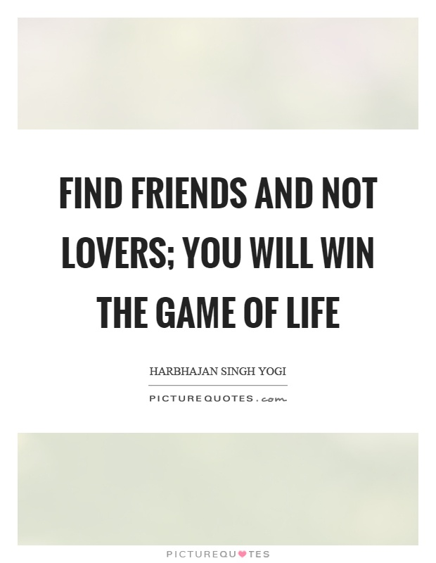 Find friends and not lovers; you will win the game of life Picture Quote #1