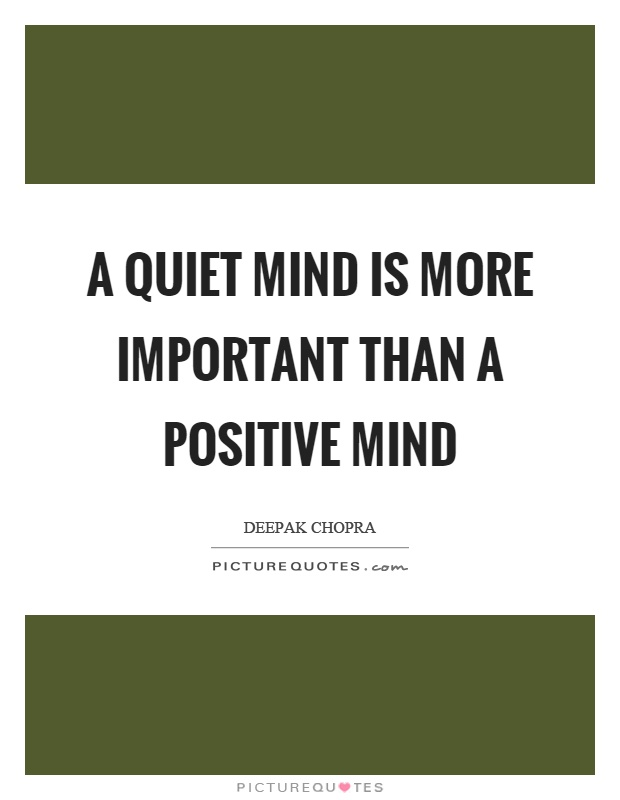 A quiet mind is more important than a positive mind Picture Quote #1