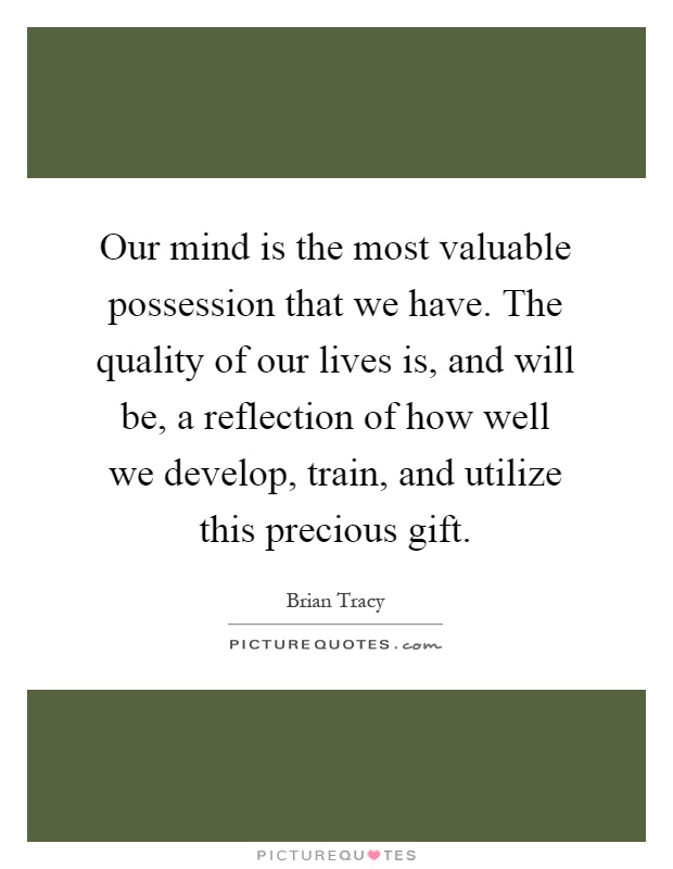 Our mind is the most valuable possession that we have. The quality of our lives is, and will be, a reflection of how well we develop, train, and utilize this precious gift Picture Quote #1