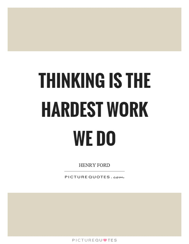 Thinking is the hardest work we do Picture Quote #1