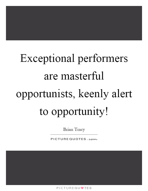 Exceptional performers are masterful opportunists, keenly alert to opportunity! Picture Quote #1