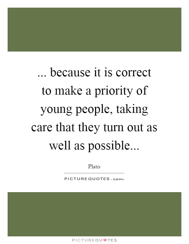 ... because it is correct to make a priority of young people, taking care that they turn out as well as possible Picture Quote #1