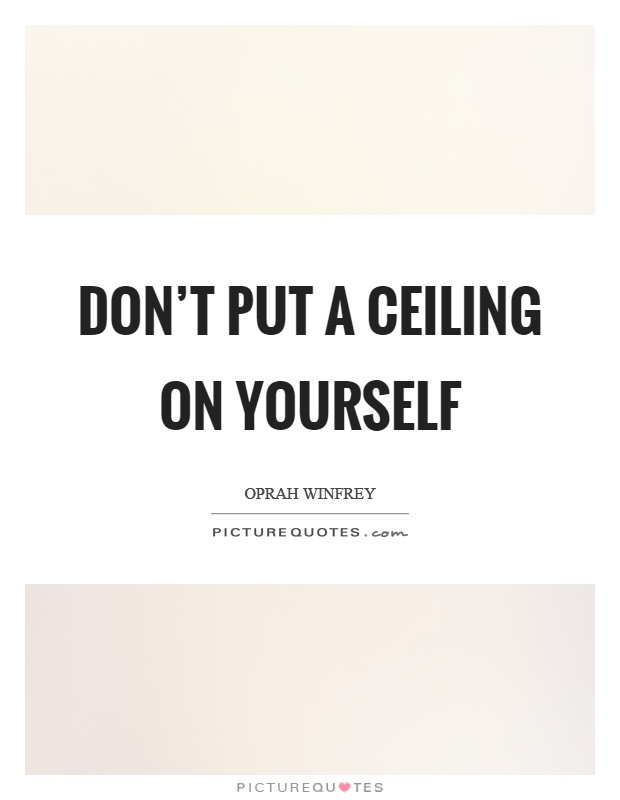 Don't put a ceiling on yourself Picture Quote #1
