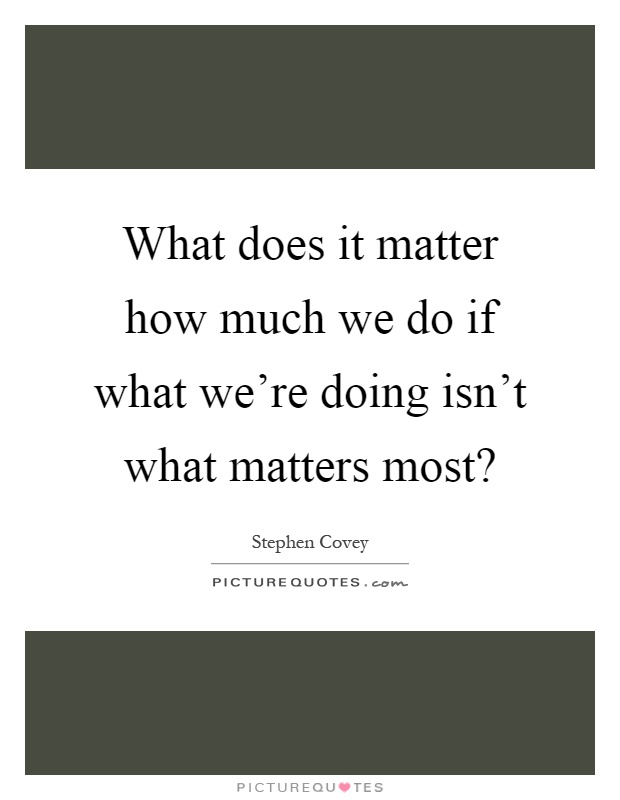 What does it matter how much we do if what we're doing isn't what matters most? Picture Quote #1