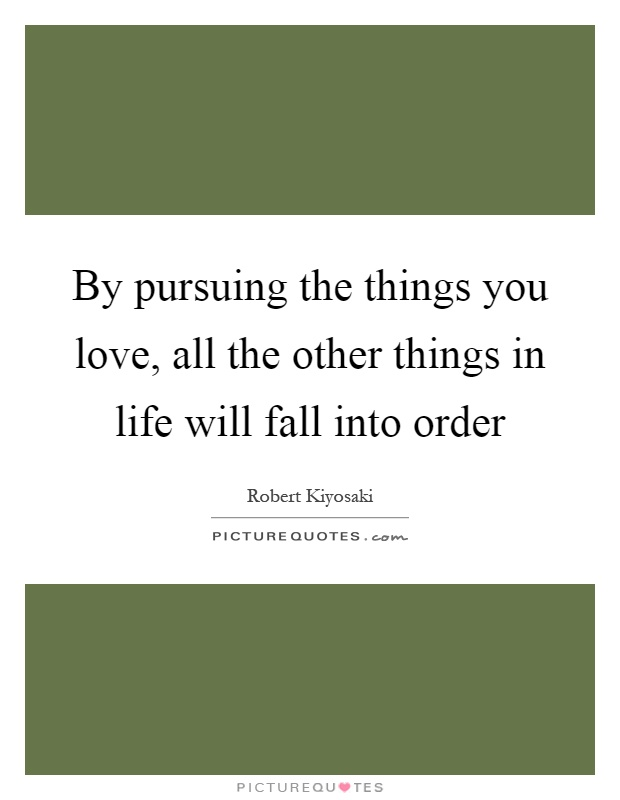 By pursuing the things you love, all the other things in life will fall into order Picture Quote #1