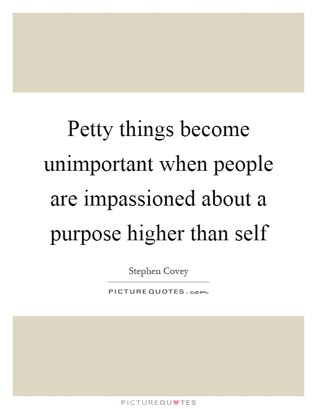 Petty things become unimportant when people are impassioned about a purpose higher than self Picture Quote #1