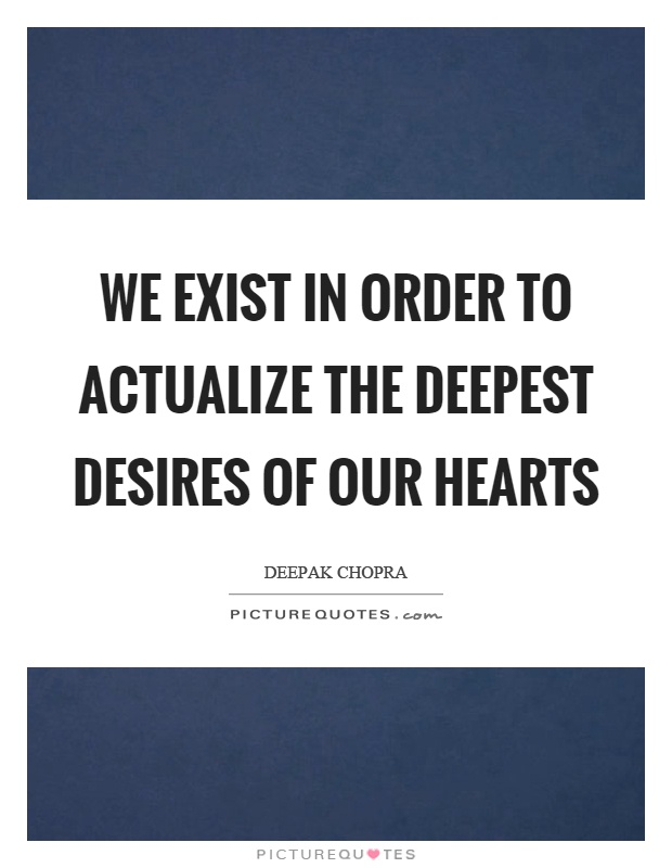 We exist in order to actualize the deepest desires of our hearts Picture Quote #1