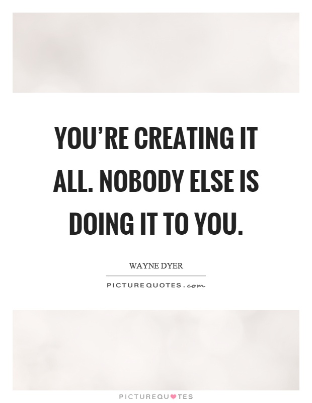 You're creating it all. Nobody else is doing it to you Picture Quote #1