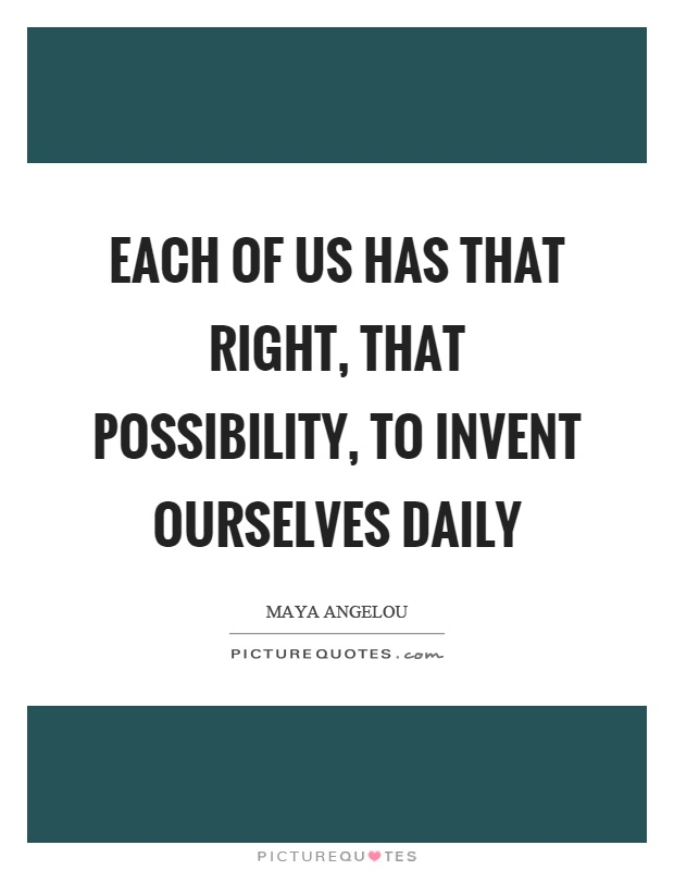 Each of us has that right, that possibility, to invent ourselves daily Picture Quote #1
