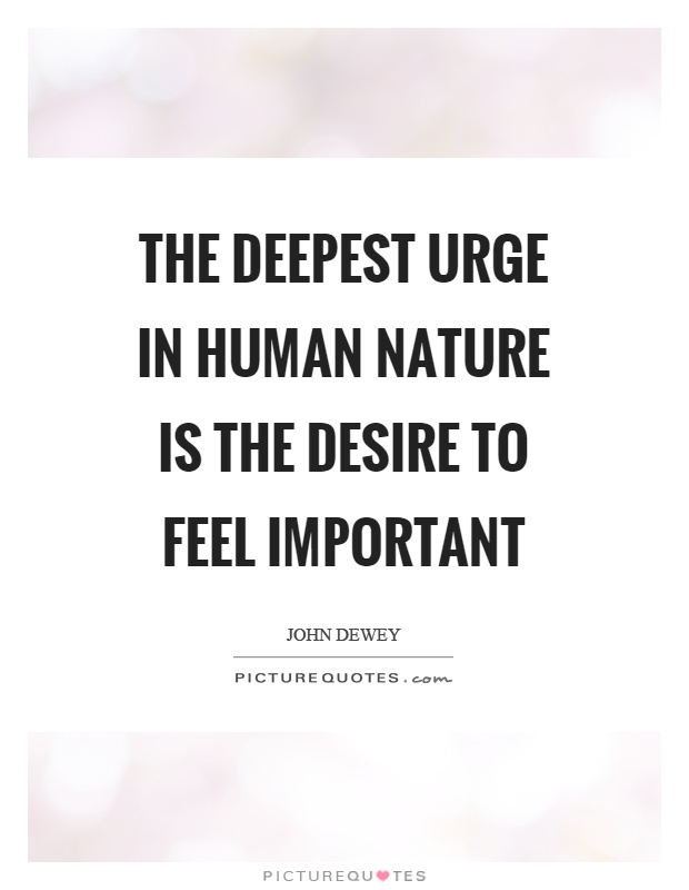 The deepest urge in human nature is the desire to feel important Picture Quote #1