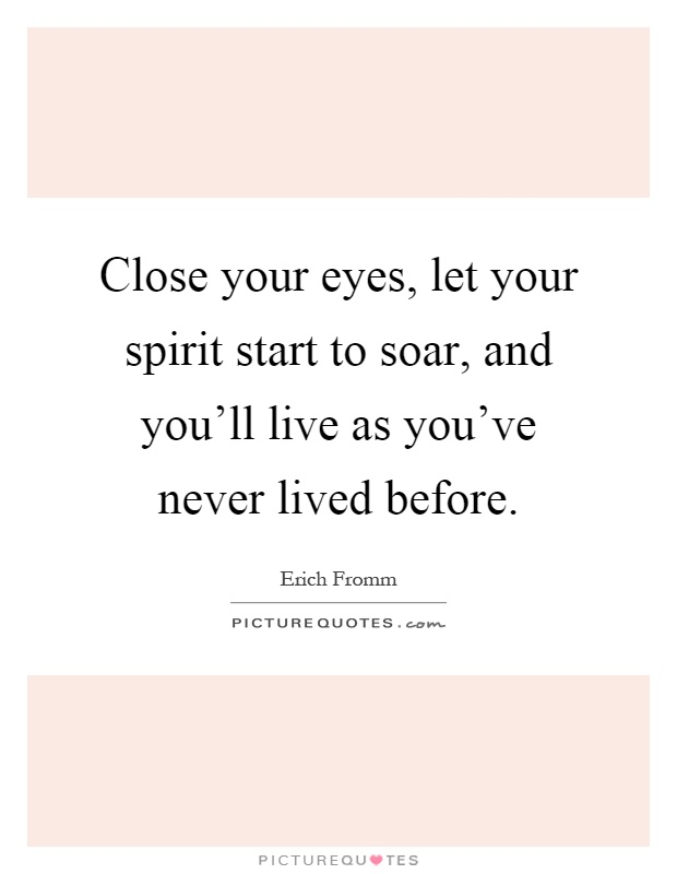 Close your eyes, let your spirit start to soar, and you'll live as you've never lived before Picture Quote #1