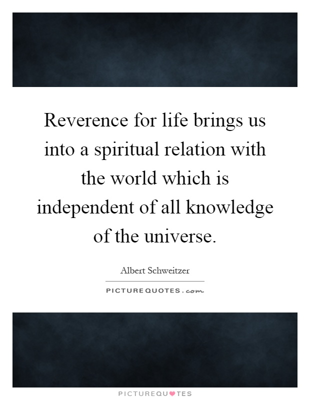 Reverence for life brings us into a spiritual relation with the world which is independent of all knowledge of the universe Picture Quote #1