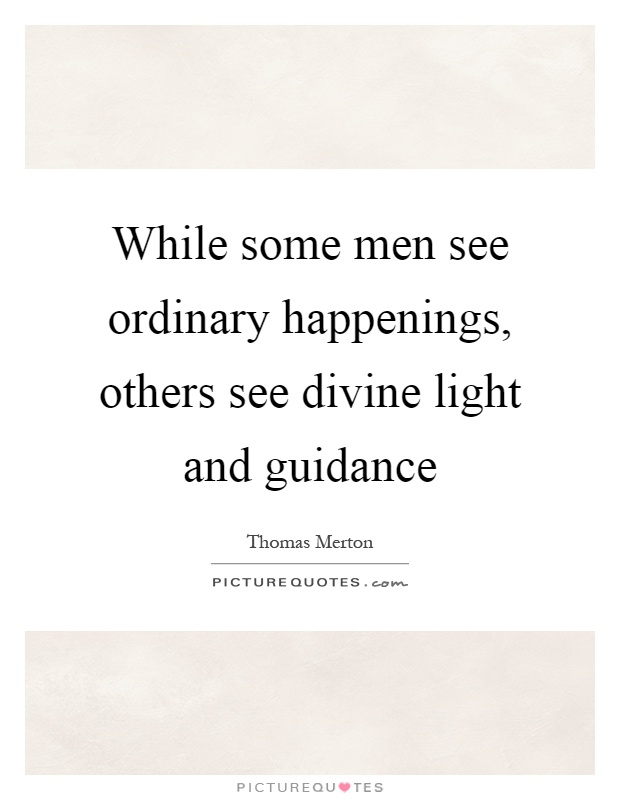 While some men see ordinary happenings, others see divine light and guidance Picture Quote #1