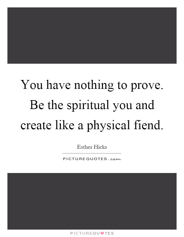 You have nothing to prove. Be the spiritual you and create like a physical fiend Picture Quote #1