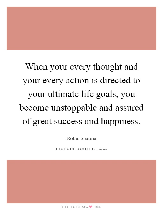 When your every thought and your every action is directed to your ultimate life goals, you become unstoppable and assured of great success and happiness Picture Quote #1