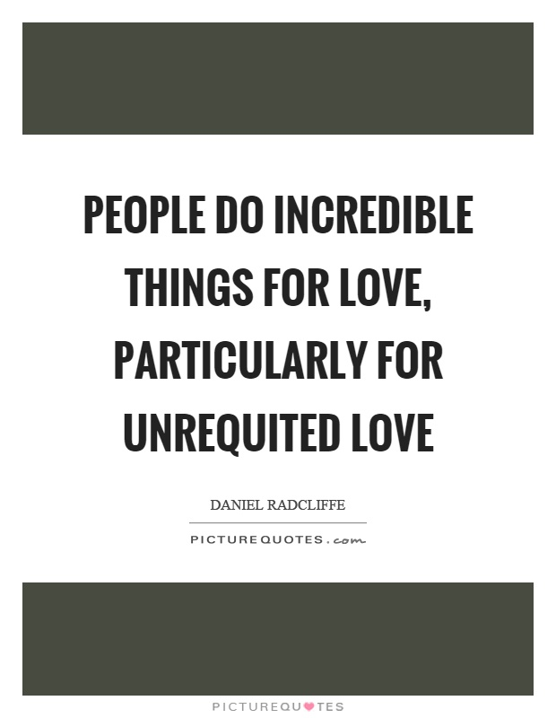 People do incredible things for love, particularly for unrequited love Picture Quote #1