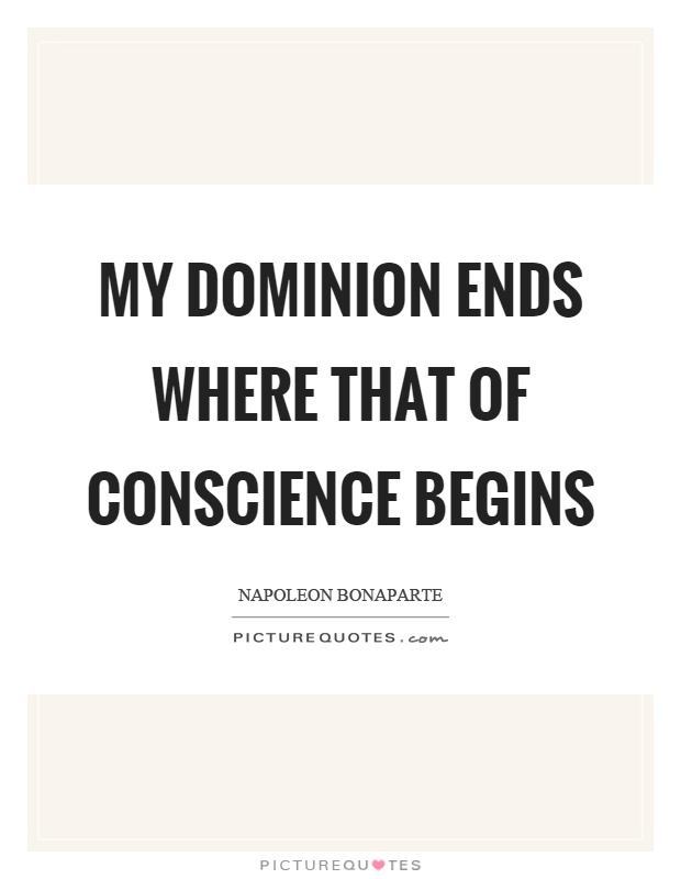 My dominion ends where that of conscience begins Picture Quote #1